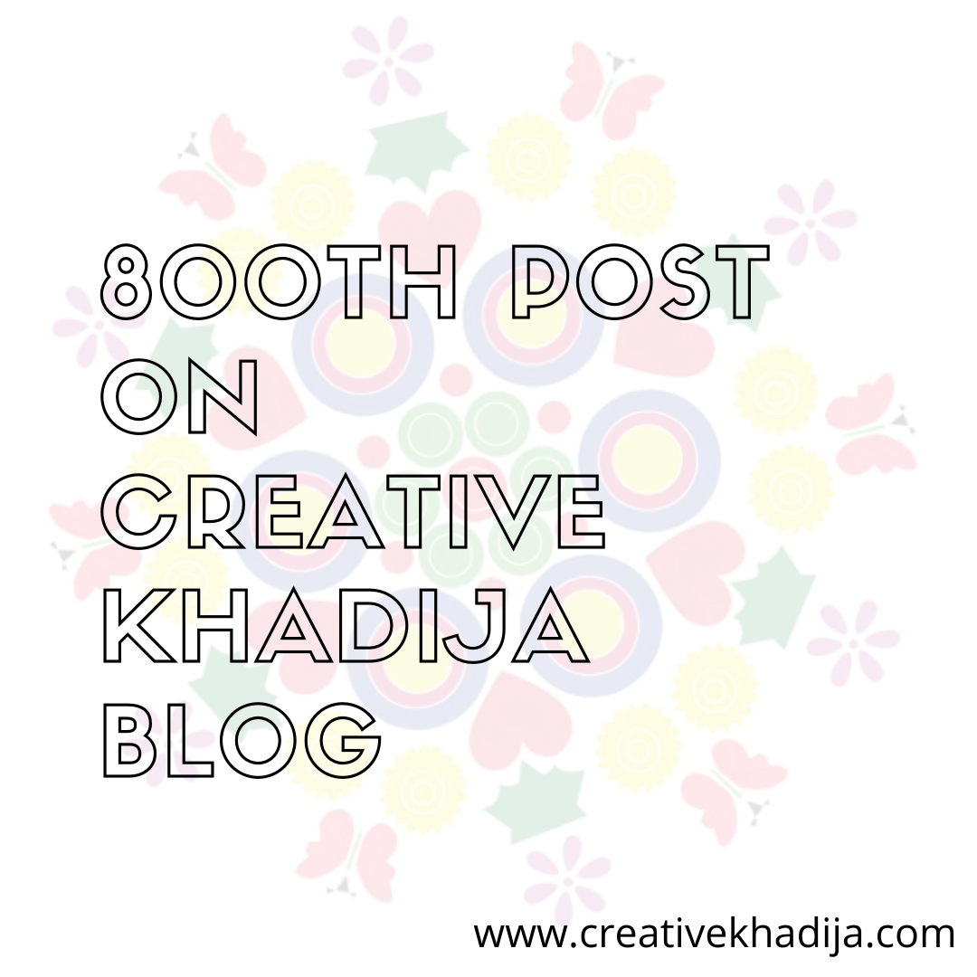 800th Blog Post On Creative Khadija Today